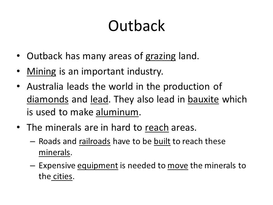 Outback Outback has many areas of grazing land. Mining is an important industry. Australia leads the world in the production of diamonds and lead. The