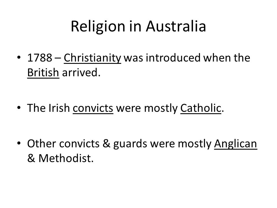 Religion in Australia 1788 – Christianity was introduced when the British arrived. The Irish convicts were mostly Catholic. Other convicts & guards we