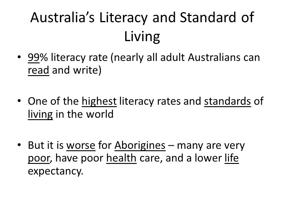 Australia's Literacy and Standard of Living 99% literacy rate (nearly all adult Australians can read and write) One of the highest literacy rates and