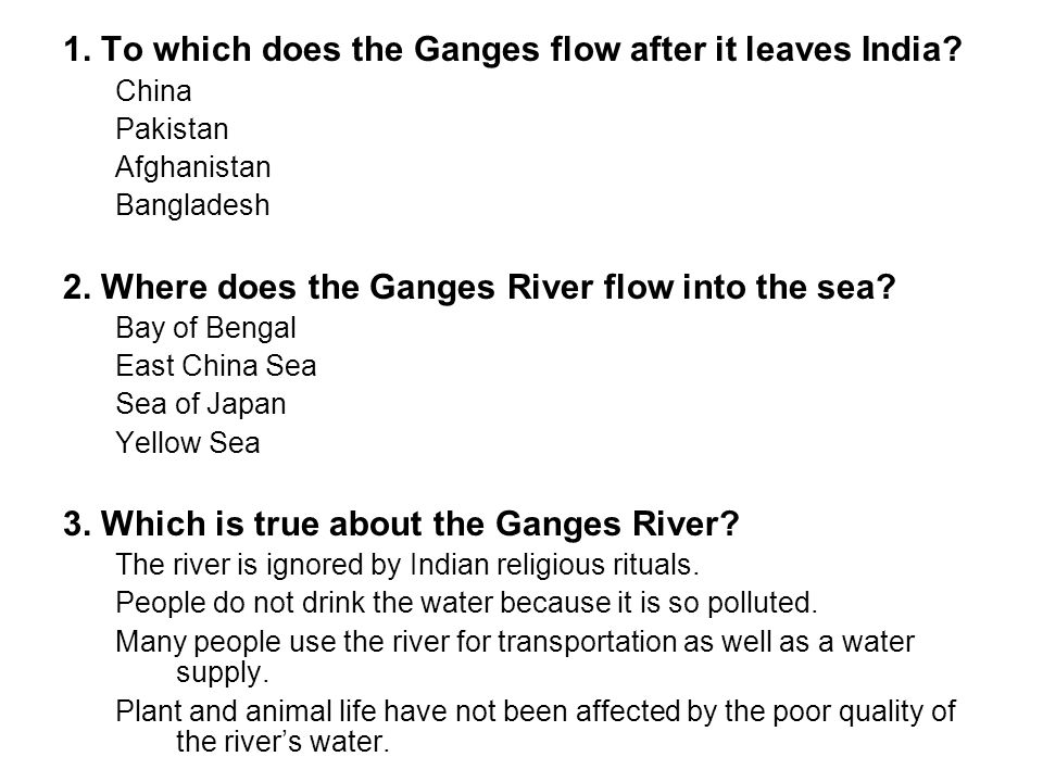 1. To which does the Ganges flow after it leaves India? China Pakistan Afghanistan Bangladesh 2. Where does the Ganges River flow into the sea? Bay of