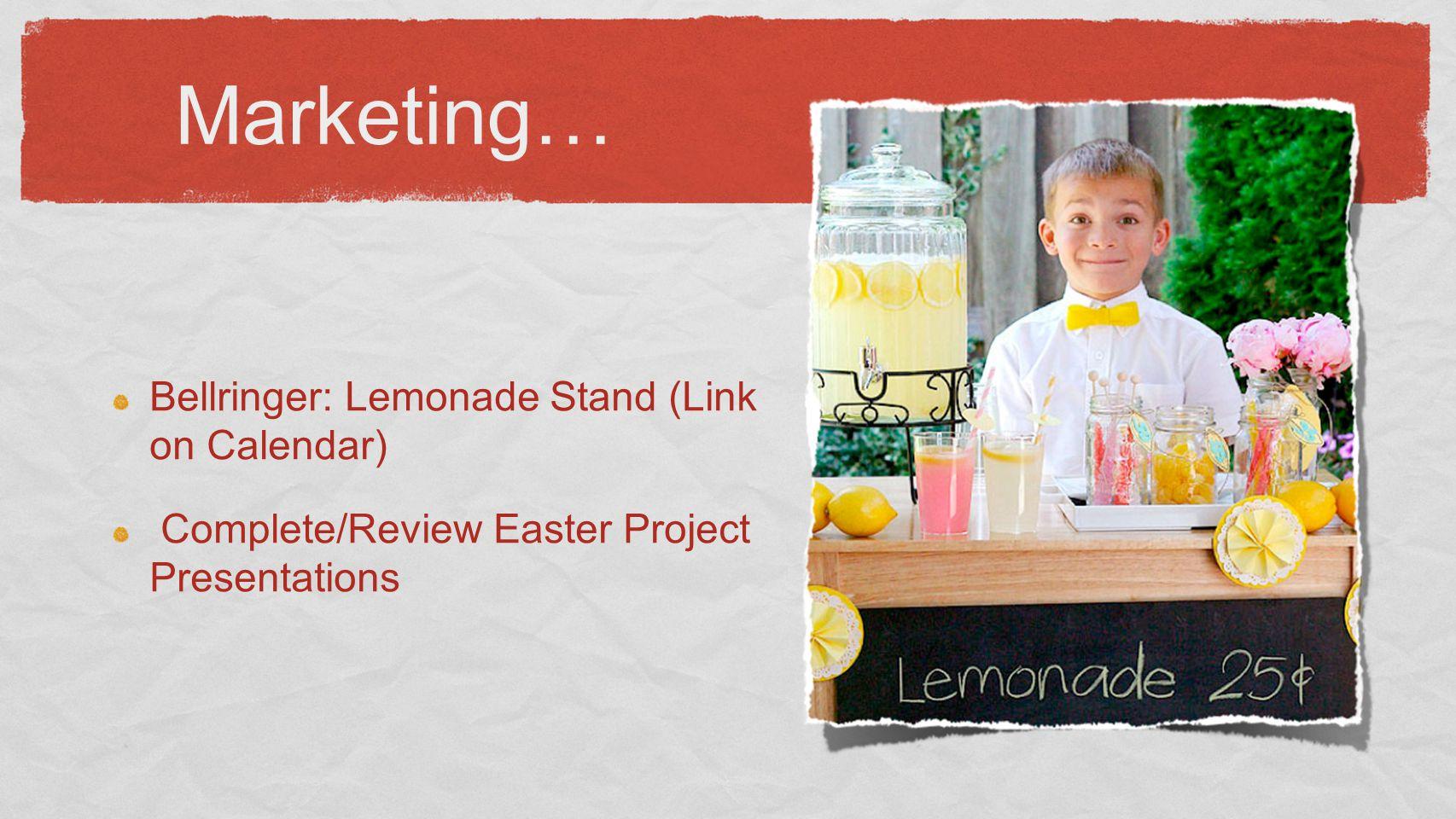 Marketing… Bellringer: Lemonade Stand (Link on Calendar) Complete/Review Easter Project Presentations
