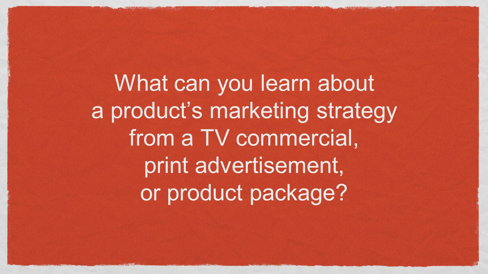 What can you learn about a product's marketing strategy from a TV commercial, print advertisement, or product package?
