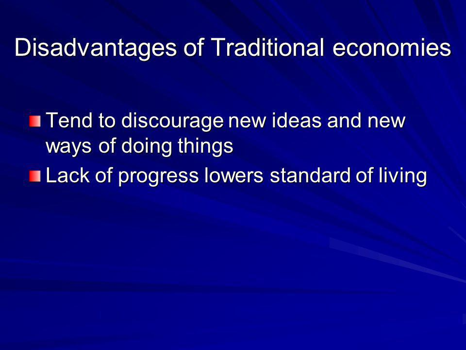 Disadvantages of Traditional economies Tend to discourage new ideas and new ways of doing things Lack of progress lowers standard of living