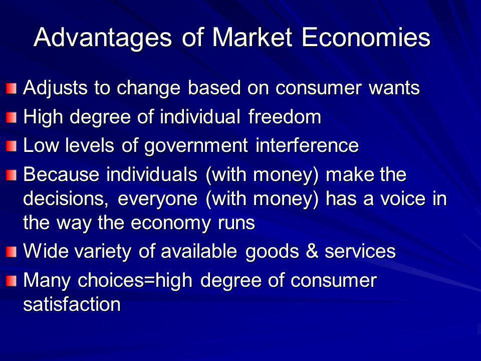 Advantages of Market Economies Adjusts to change based on consumer wants High degree of individual freedom Low levels of government interference Becau