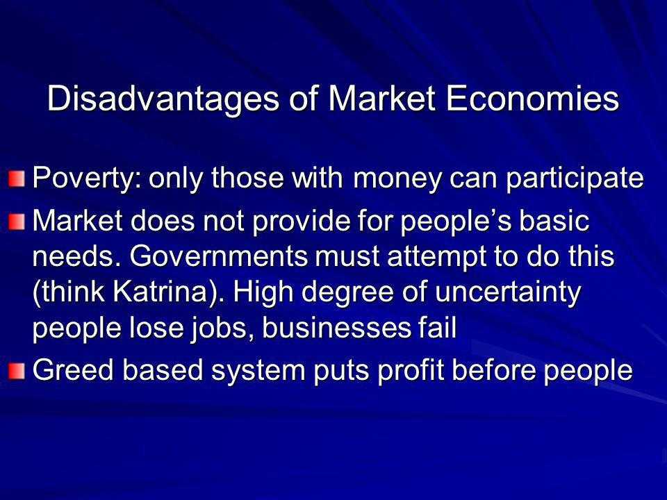 Disadvantages of Market Economies Poverty: only those with money can participate Market does not provide for people's basic needs. Governments must at