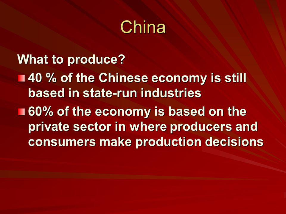 China What to produce? 40 % of the Chinese economy is still based in state-run industries 60% of the economy is based on the private sector in where p