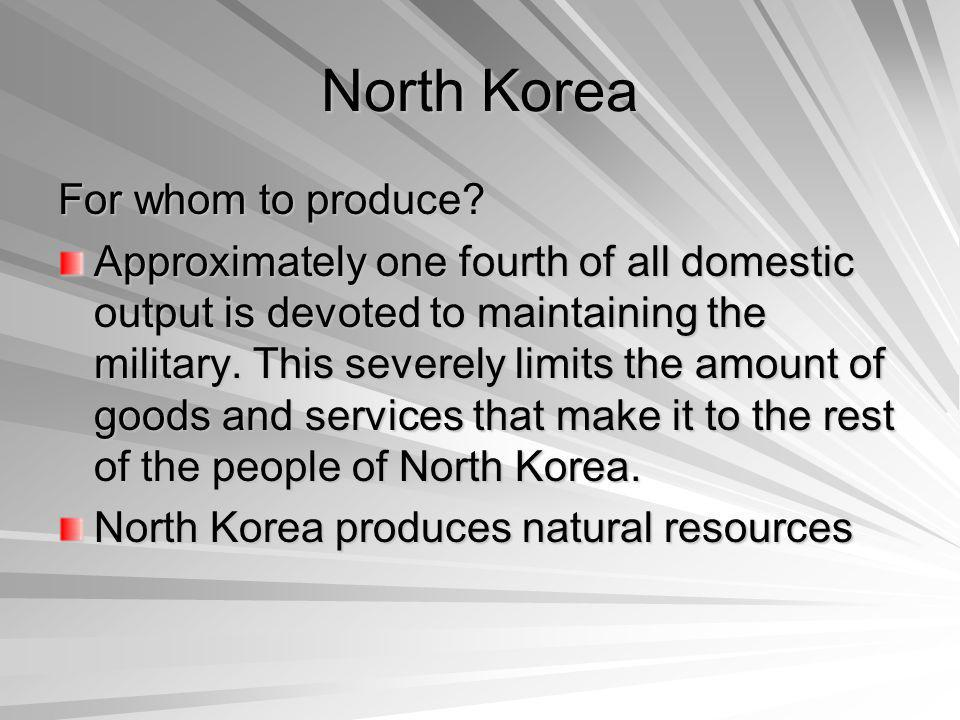 North Korea For whom to produce? Approximately one fourth of all domestic output is devoted to maintaining the military. This severely limits the amou