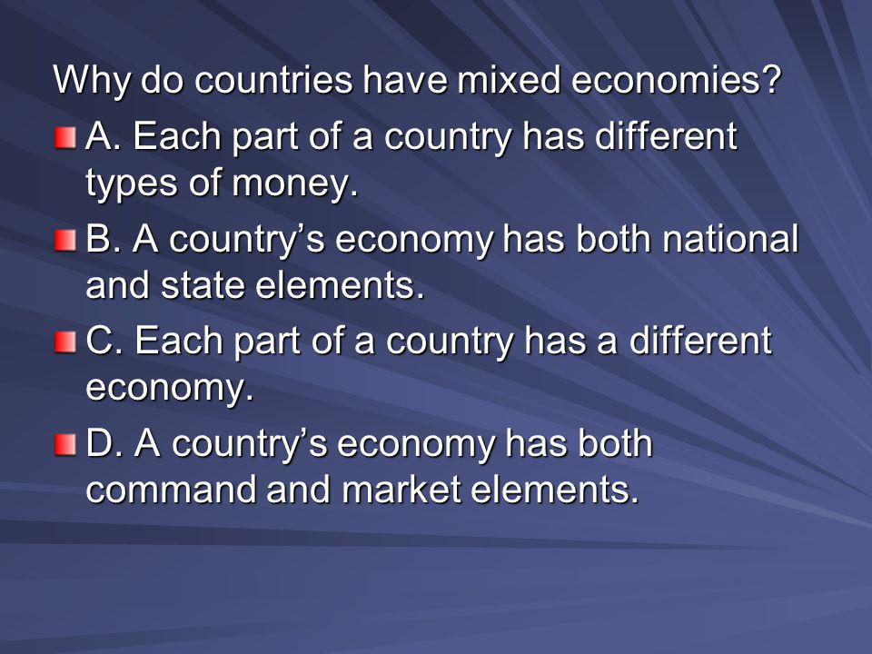 Why do countries have mixed economies? A. Each part of a country has different types of money. B. A country's economy has both national and state elem