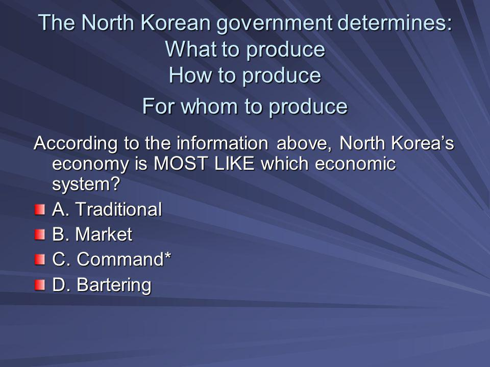 The North Korean government determines: What to produce How to produce For whom to produce According to the information above, North Korea's economy i