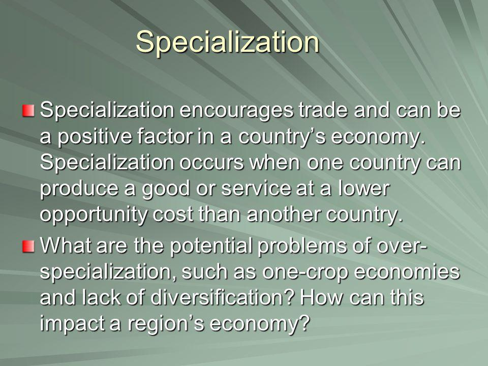 Specialization Specialization encourages trade and can be a positive factor in a country's economy. Specialization occurs when one country can produce