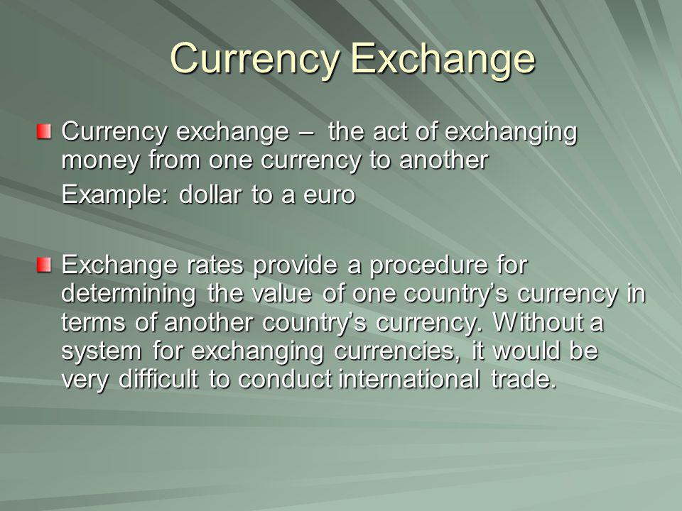 Currency Exchange Currency exchange – the act of exchanging money from one currency to another Example: dollar to a euro Exchange rates provide a proc