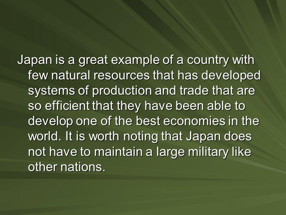 Japan is a great example of a country with few natural resources that has developed systems of production and trade that are so efficient that they ha