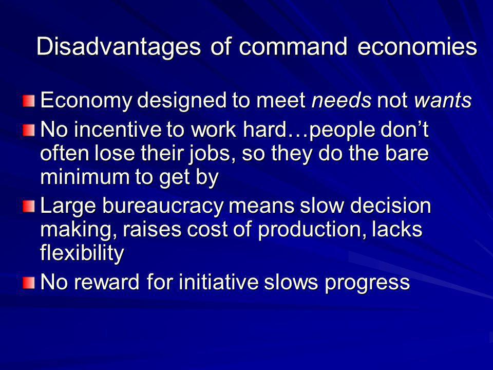Disadvantages of command economies Economy designed to meet needs not wants No incentive to work hard…people don't often lose their jobs, so they do t