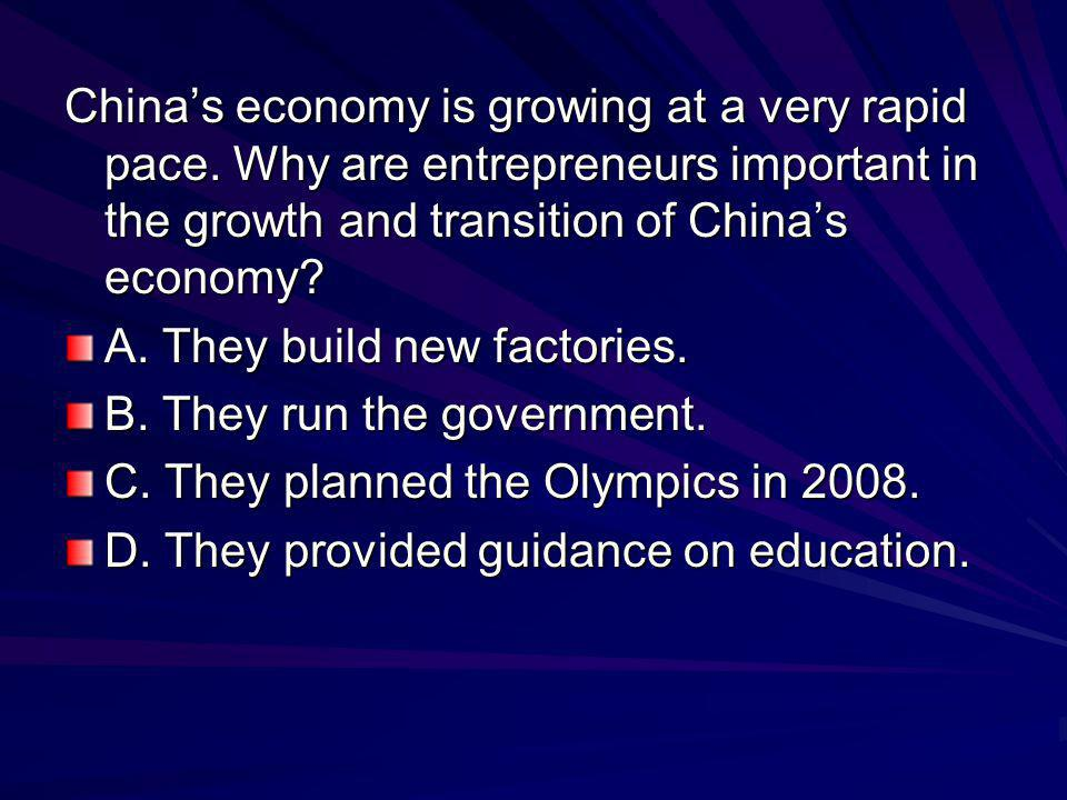 China's economy is growing at a very rapid pace. Why are entrepreneurs important in the growth and transition of China's economy? A. They build new fa
