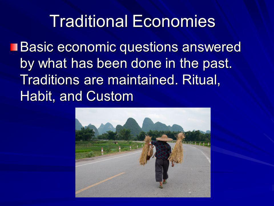 Traditional Economies Basic economic questions answered by what has been done in the past. Traditions are maintained. Ritual, Habit, and Custom