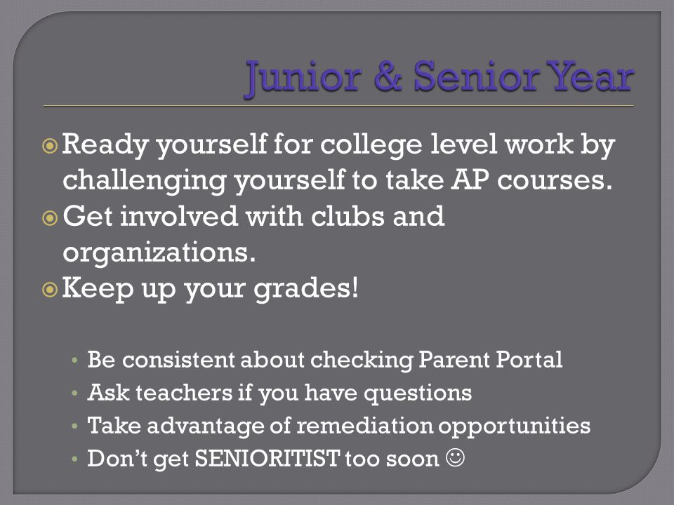  Ready yourself for college level work by challenging yourself to take AP courses.