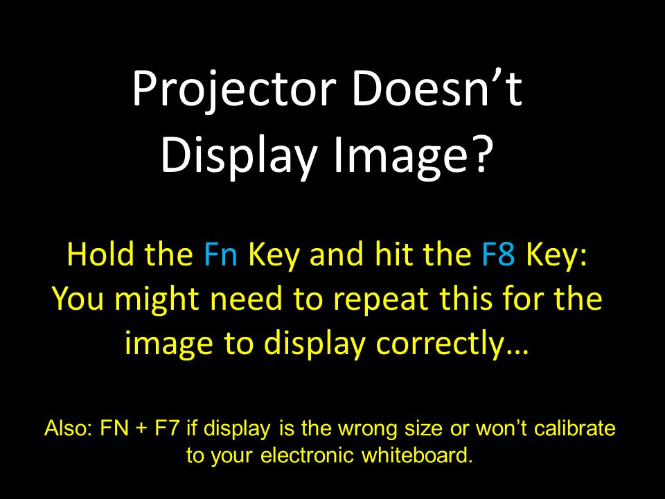 Projector Doesn't Display Image? Hold the Fn Key and hit the F8 Key: You might need to repeat this for the image to display correctly… Also: FN + F7 i