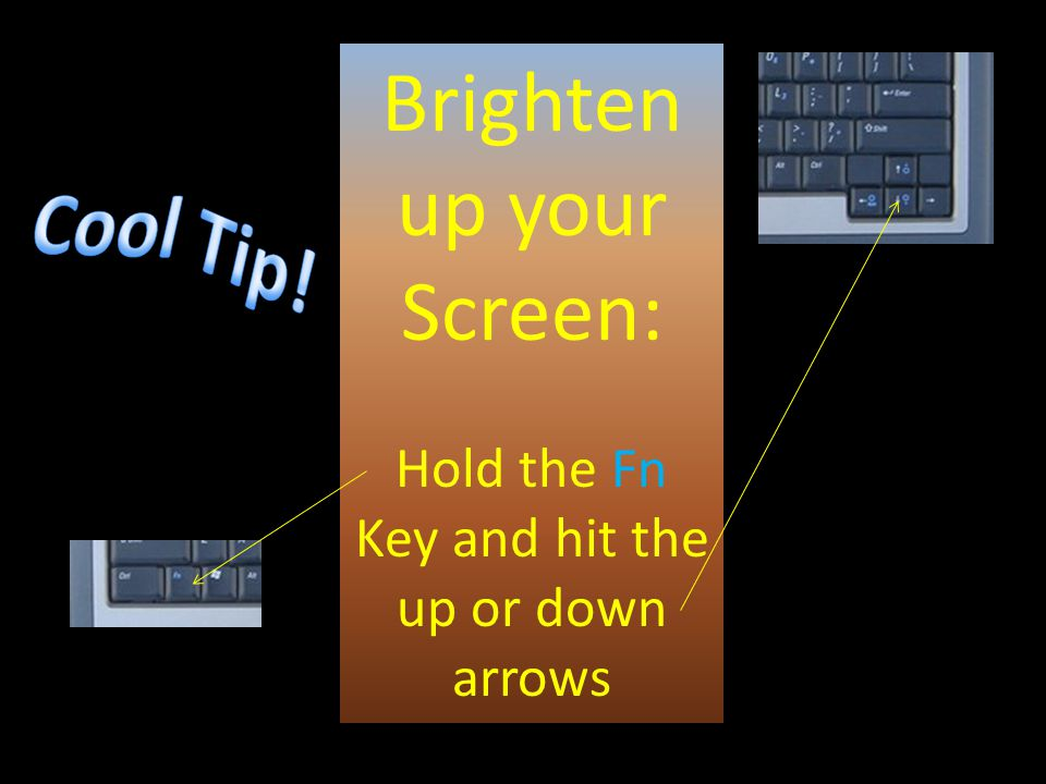 Brighten up your Screen: Hold the Fn Key and hit the up or down arrows
