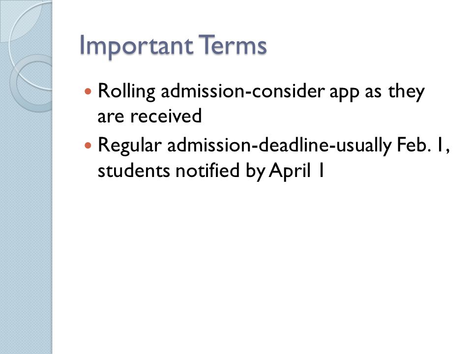 Important Terms Rolling admission-consider app as they are received Regular admission-deadline-usually Feb.
