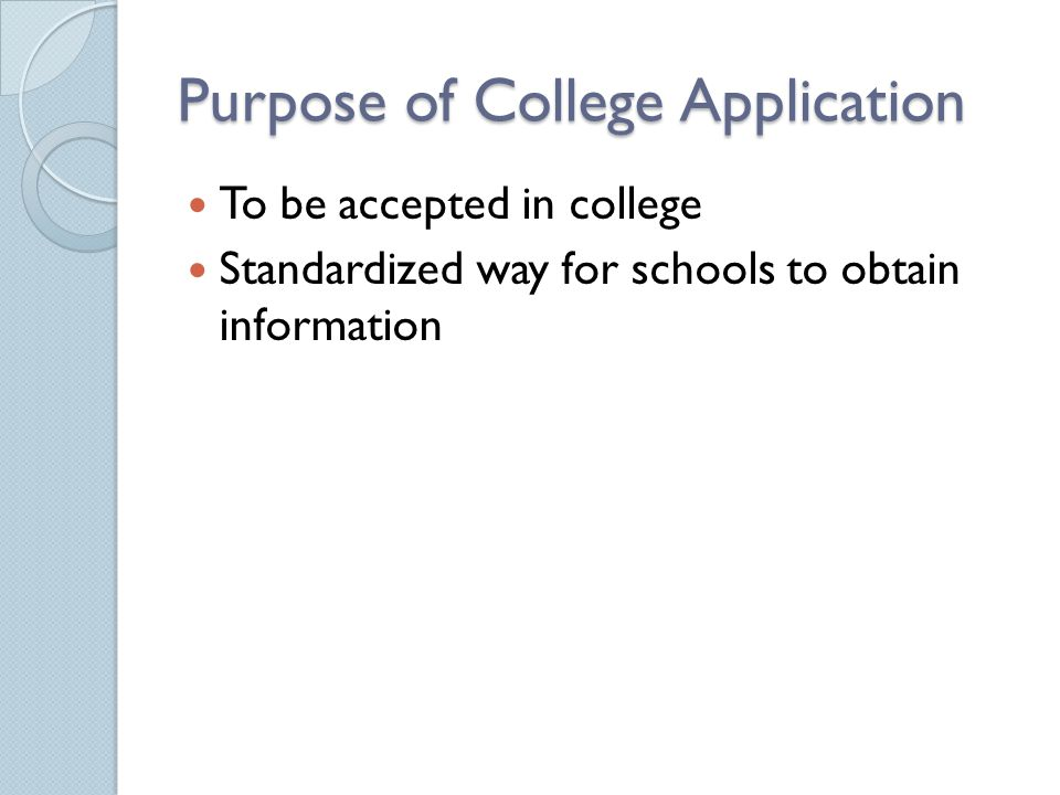 Purpose of College Application To be accepted in college Standardized way for schools to obtain information