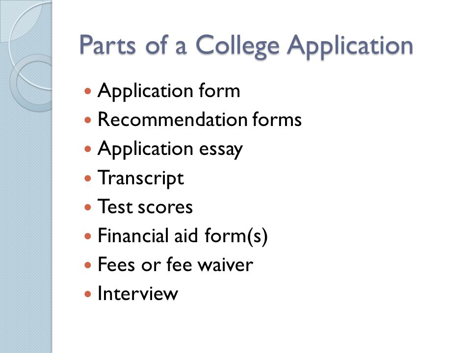 Parts of a College Application Application form Recommendation forms Application essay Transcript Test scores Financial aid form(s) Fees or fee waiver Interview