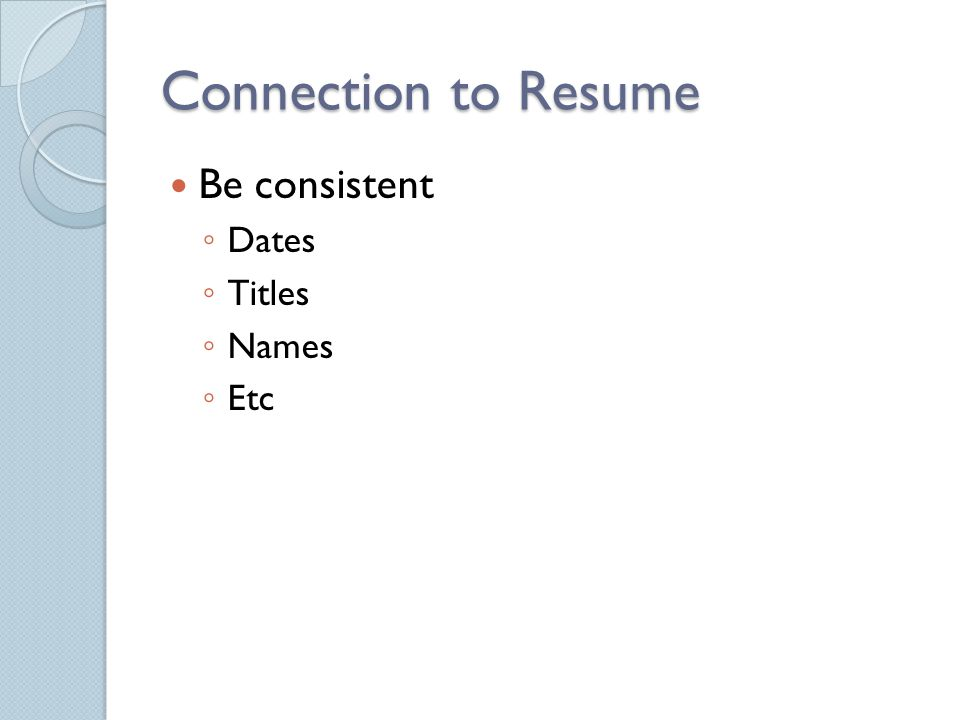 Connection to Resume Be consistent ◦ Dates ◦ Titles ◦ Names ◦ Etc