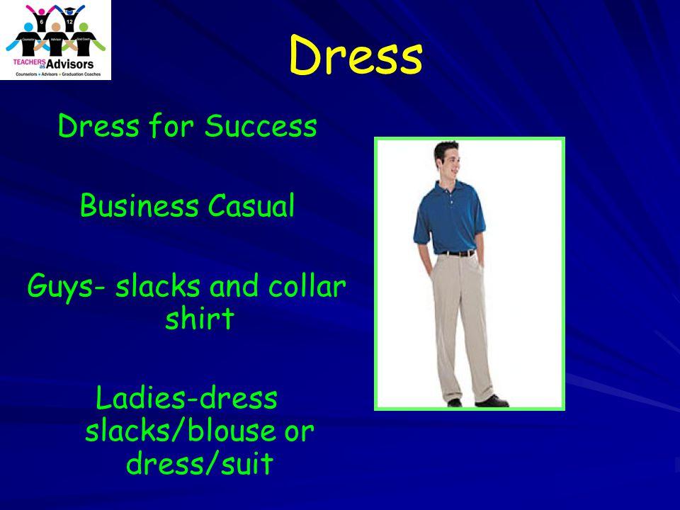 Dress Dress for Success Business Casual Guys- slacks and collar shirt Ladies-dress slacks/blouse or dress/suit