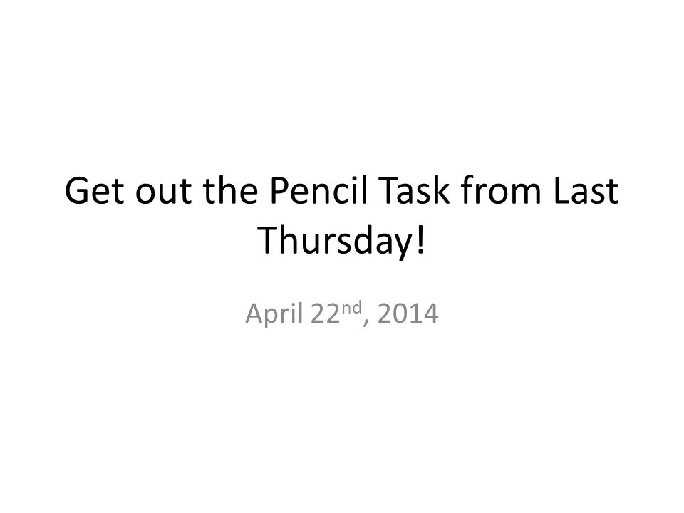 Get out the Pencil Task from Last Thursday! April 22 nd, 2014