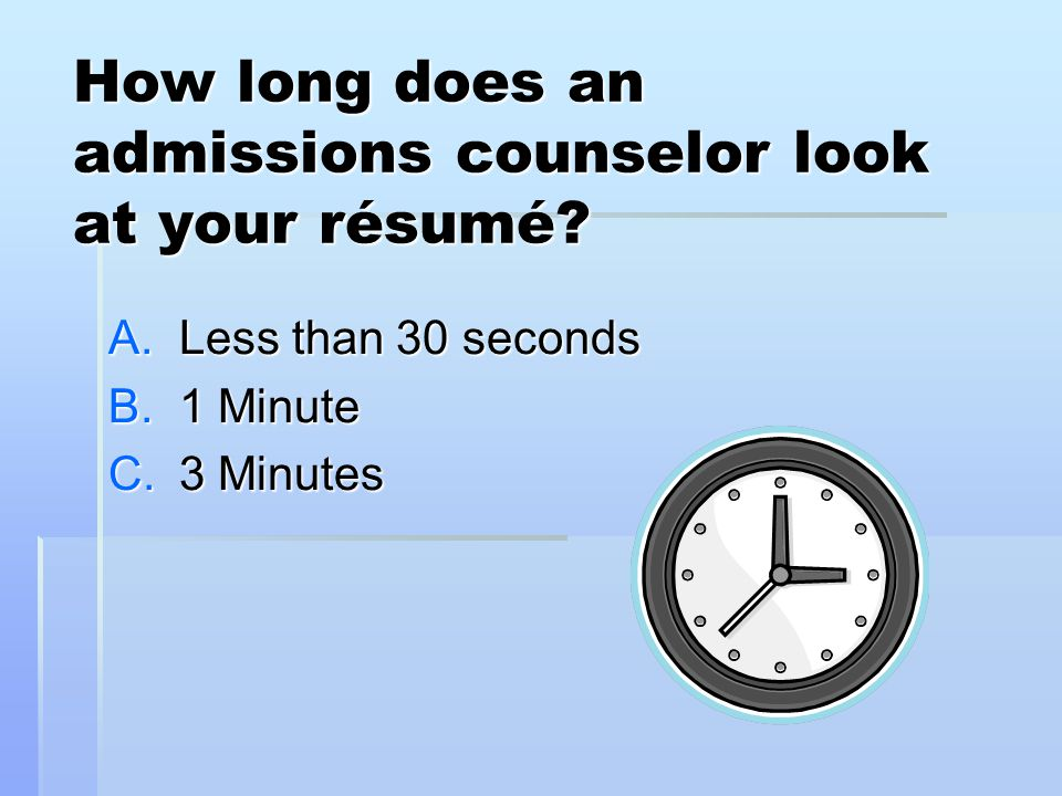 How long does an admissions counselor look at your résumé.