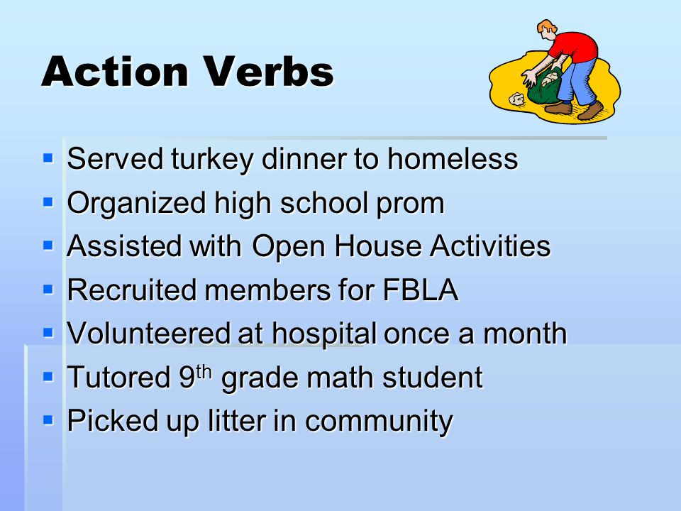 Action Verbs  Served turkey dinner to homeless  Organized high school prom  Assisted with Open House Activities  Recruited members for FBLA  Volunteered at hospital once a month  Tutored 9 th grade math student  Picked up litter in community
