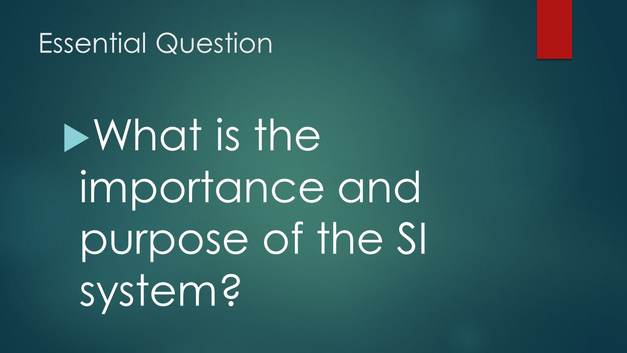Essential Question  What is the importance and purpose of the SI system?