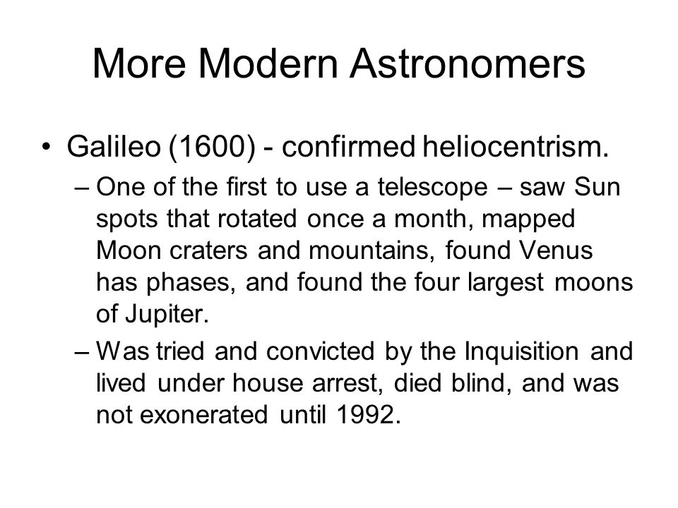 More Modern Astronomers Galileo (1600) - confirmed heliocentrism. –One of the first to use a telescope – saw Sun spots that rotated once a month, mapp