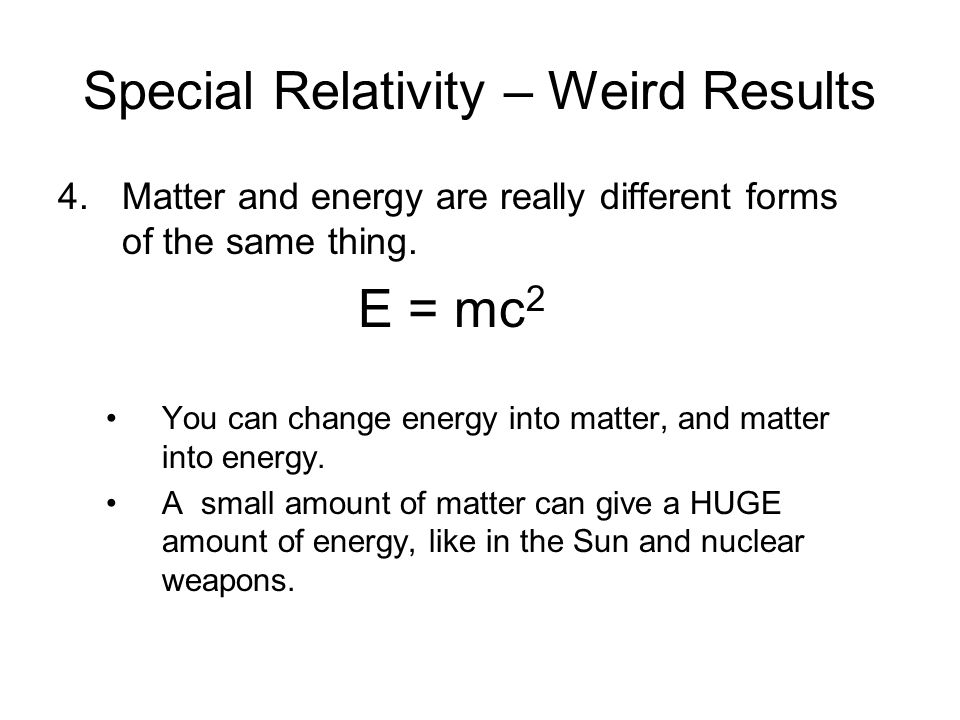 Special Relativity – Weird Results 4.Matter and energy are really different forms of the same thing. E = mc 2 You can change energy into matter, and m