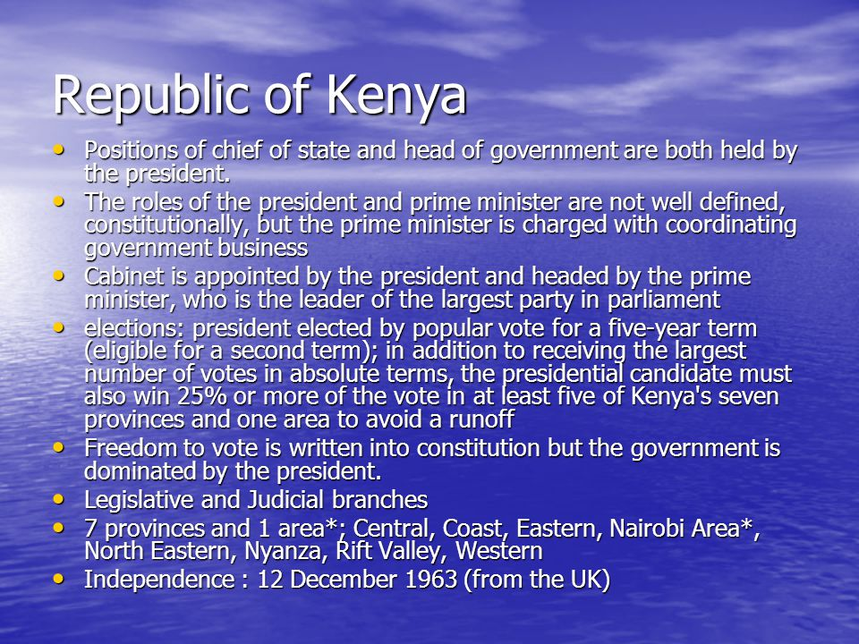 Republic of Kenya Positions of chief of state and head of government are both held by the president.