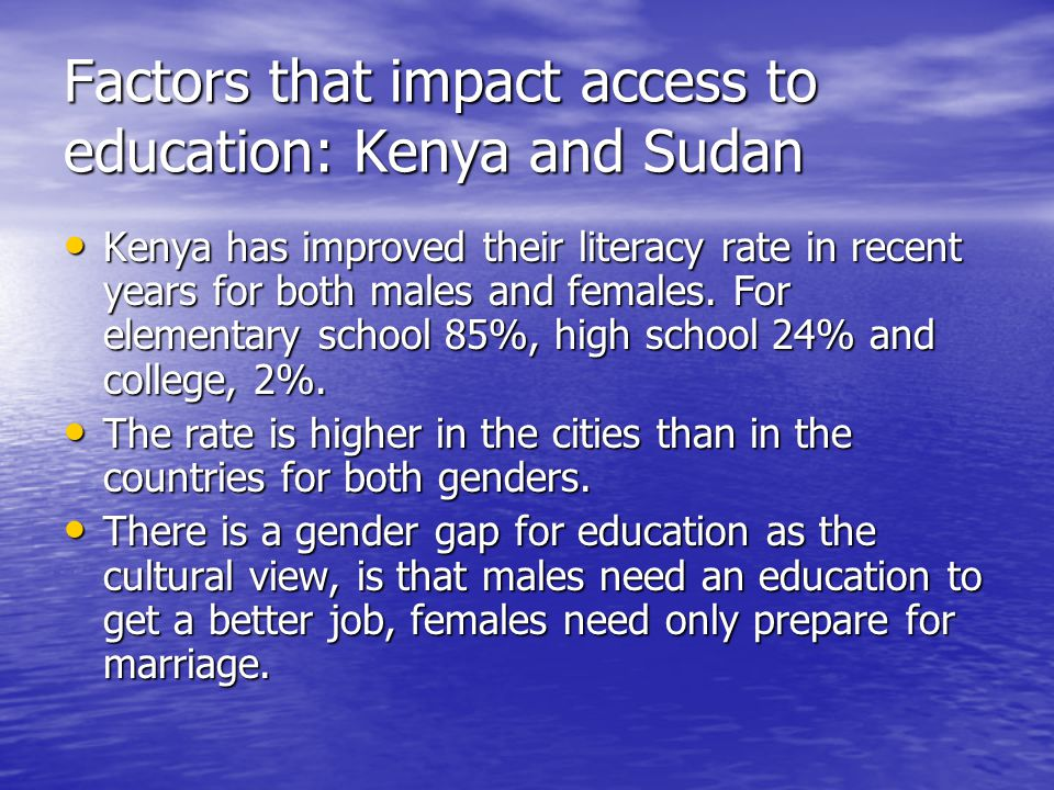 Factors that impact access to education: Kenya and Sudan Kenya has improved their literacy rate in recent years for both males and females.