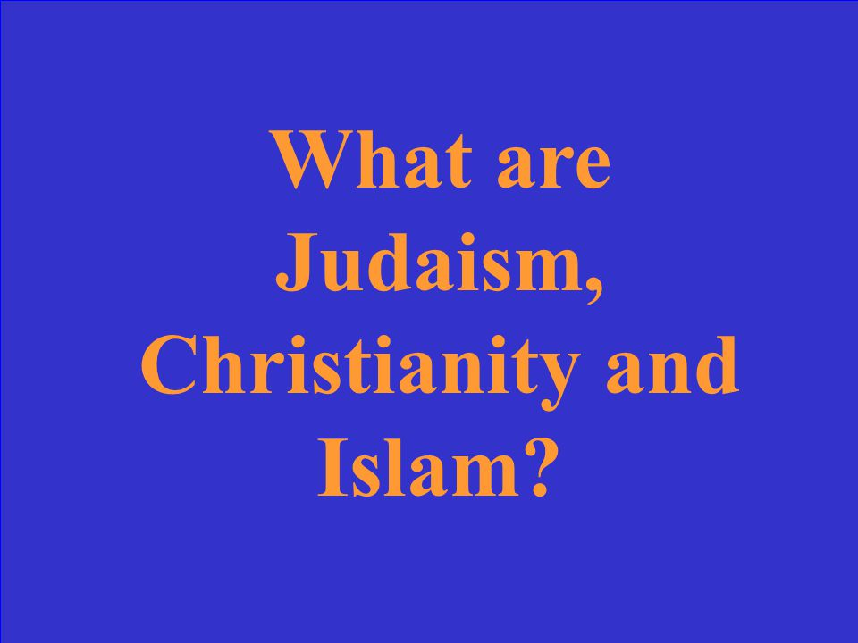 What are Judaism, Christianity and Islam?