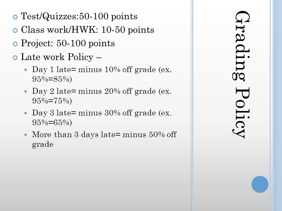 Grading Policy Test/Quizzes:50-100 points Class work/HWK: 10-50 points Project: 50-100 points Late work Policy – Day 1 late= minus 10% off grade (ex.