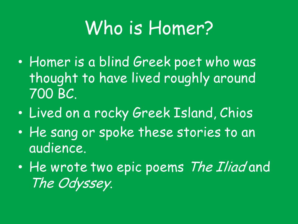 Who is Homer? Homer is a blind Greek poet who was thought to have lived roughly around 700 BC. Lived on a rocky Greek Island, Chios He sang or spoke t