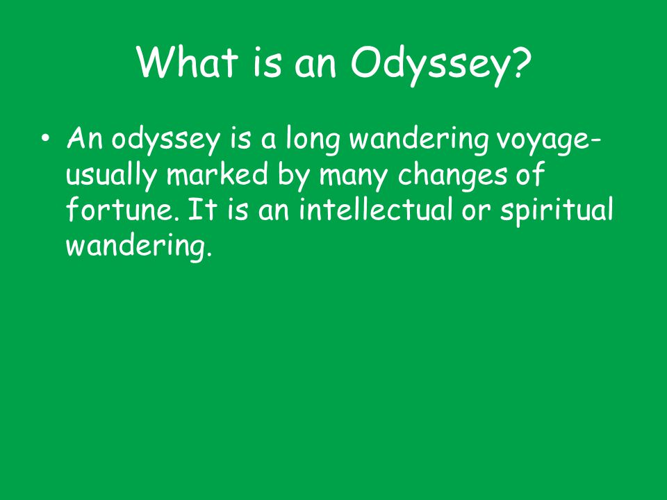 What is an Odyssey? An odyssey is a long wandering voyage- usually marked by many changes of fortune. It is an intellectual or spiritual wandering.
