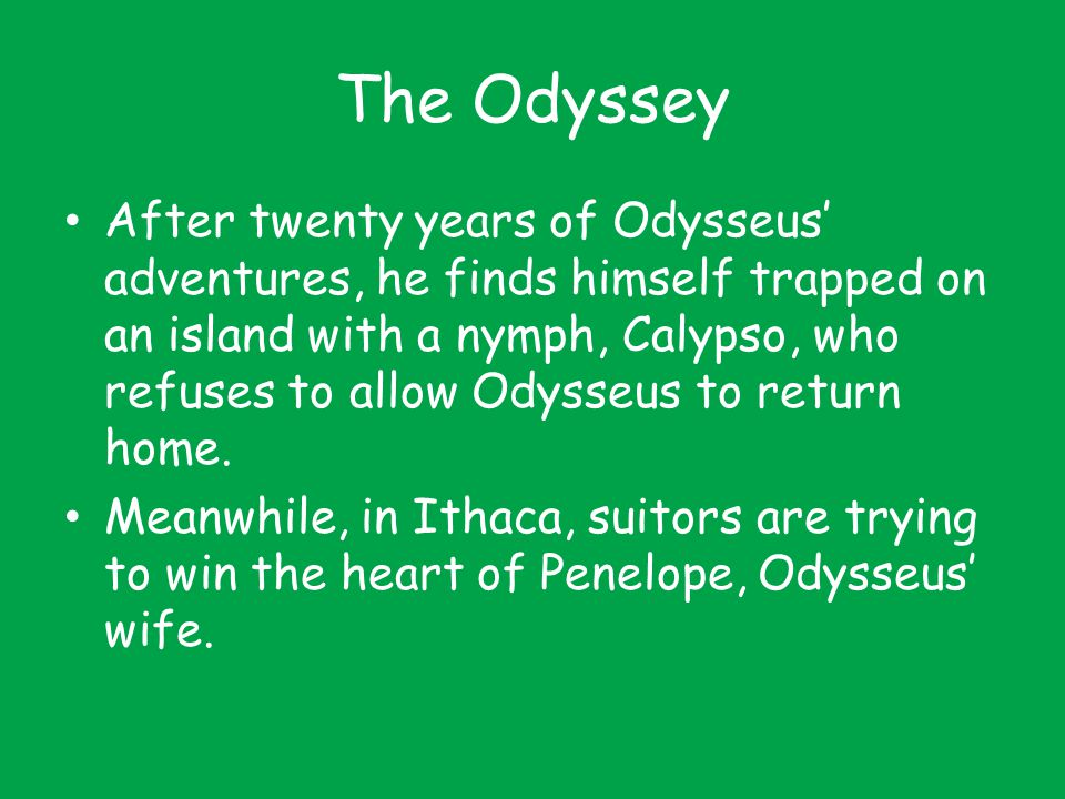 The Odyssey After twenty years of Odysseus' adventures, he finds himself trapped on an island with a nymph, Calypso, who refuses to allow Odysseus to