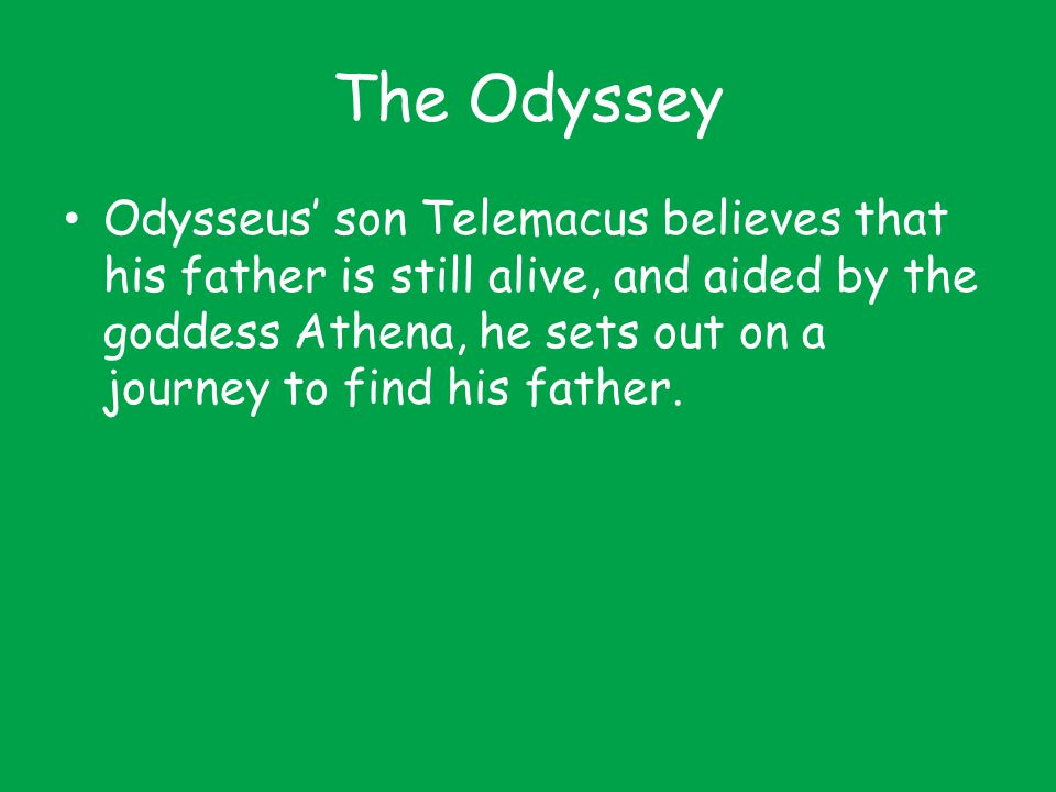 The Odyssey Odysseus' son Telemacus believes that his father is still alive, and aided by the goddess Athena, he sets out on a journey to find his fat