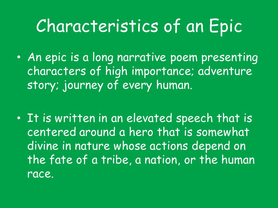 Characteristics of an Epic An epic is a long narrative poem presenting characters of high importance; adventure story; journey of every human. It is w
