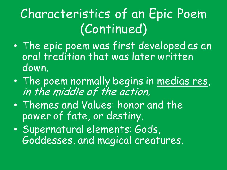 Characteristics of an Epic Poem (Continued) The epic poem was first developed as an oral tradition that was later written down. The poem normally begi