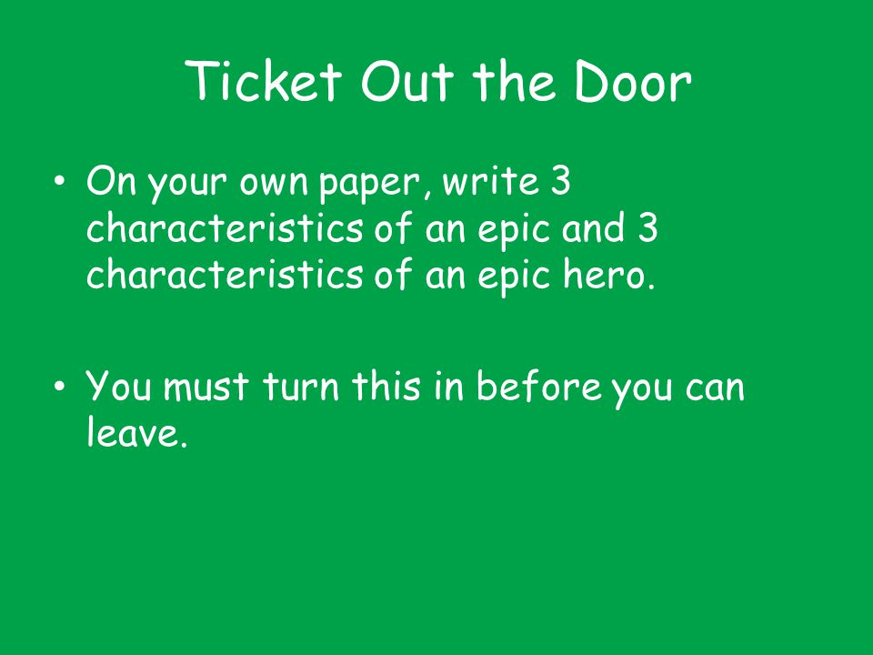 Ticket Out the Door On your own paper, write 3 characteristics of an epic and 3 characteristics of an epic hero. You must turn this in before you can