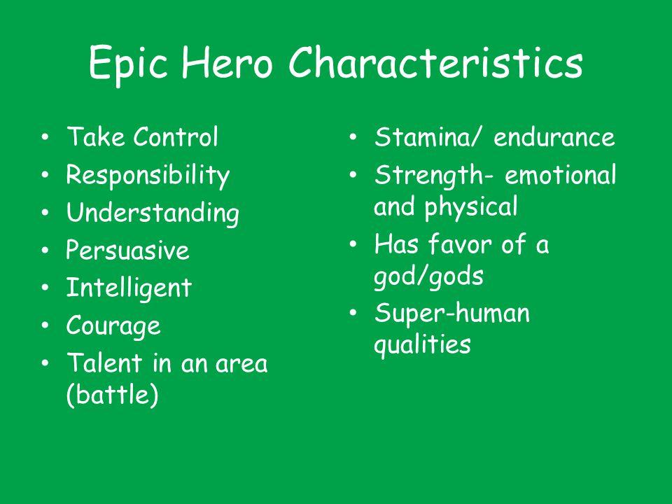 Epic Hero Characteristics Take Control Responsibility Understanding Persuasive Intelligent Courage Talent in an area (battle) Stamina/ endurance Stren