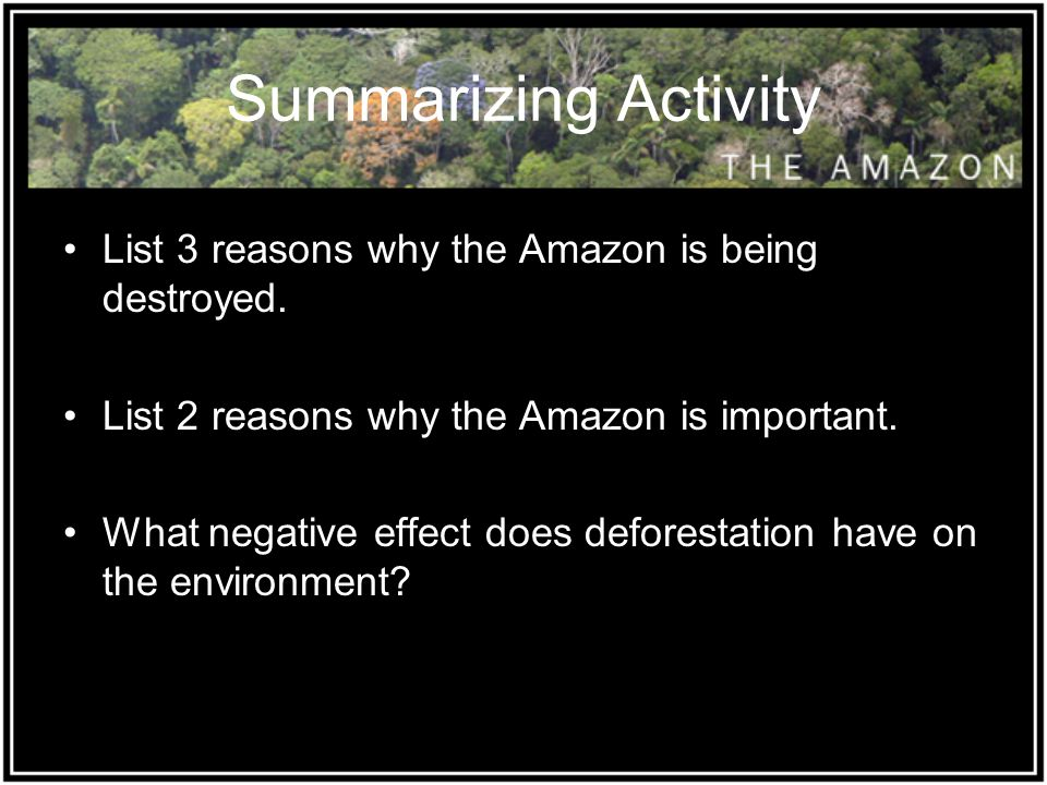 Summarizing Activity List 3 reasons why the Amazon is being destroyed. List 2 reasons why the Amazon is important. What negative effect does deforesta