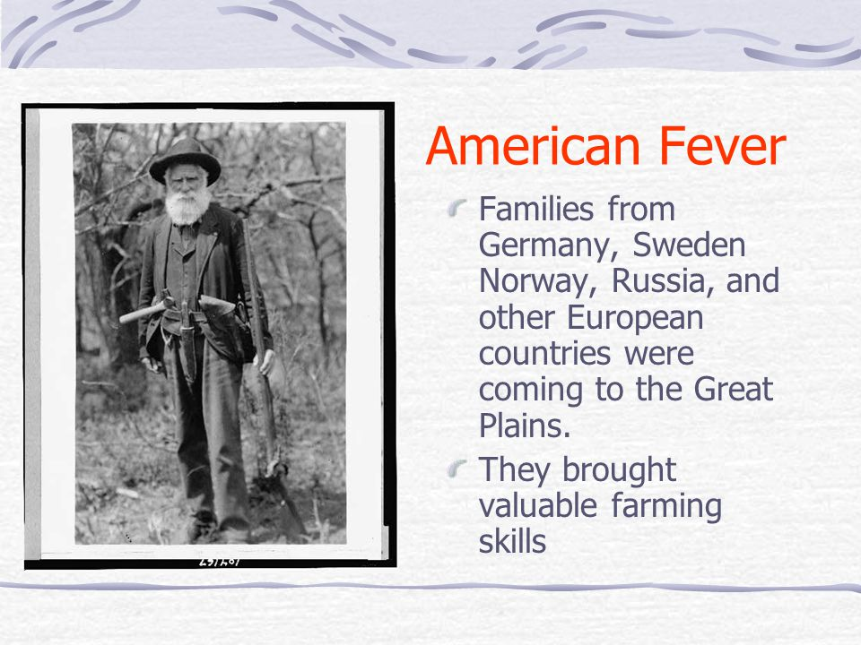 American Fever Families from Germany, Sweden Norway, Russia, and other European countries were coming to the Great Plains. They brought valuable farmi