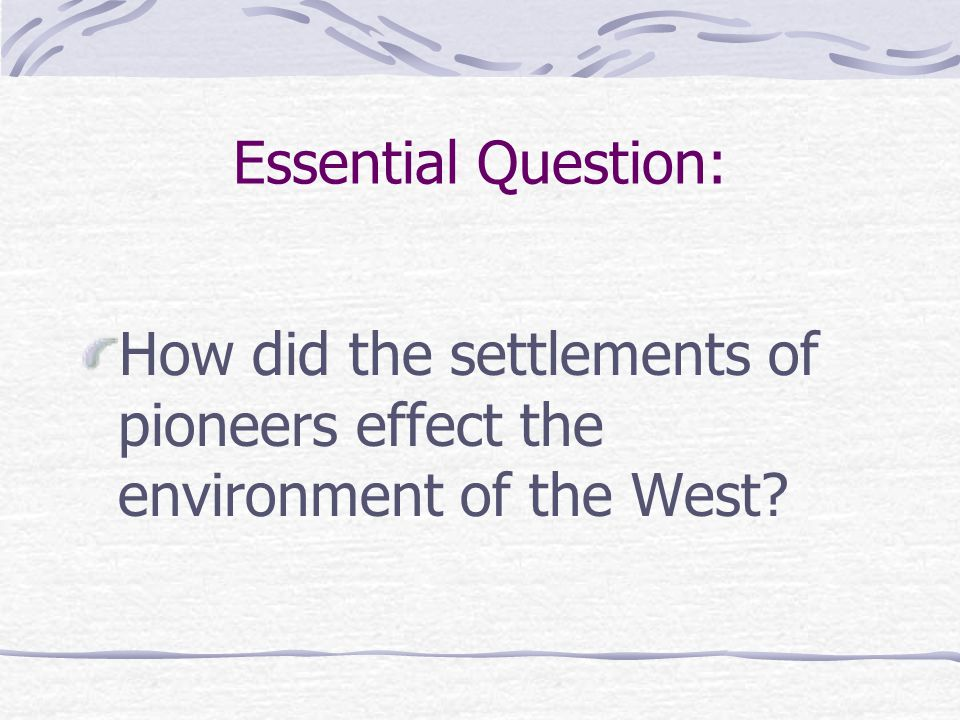 Essential Question: How did the settlements of pioneers effect the environment of the West?