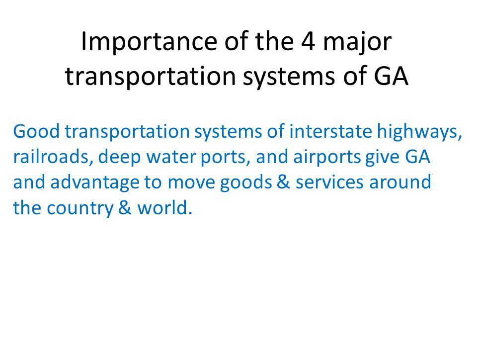 Importance of the 4 major transportation systems of GA Good transportation systems of interstate highways, railroads, deep water ports, and airports give GA and advantage to move goods & services around the country & world.