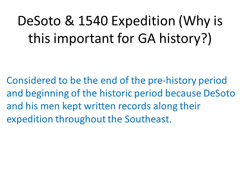 DeSoto & 1540 Expedition (Why is this important for GA history?) Considered to be the end of the pre-history period and beginning of the historic peri